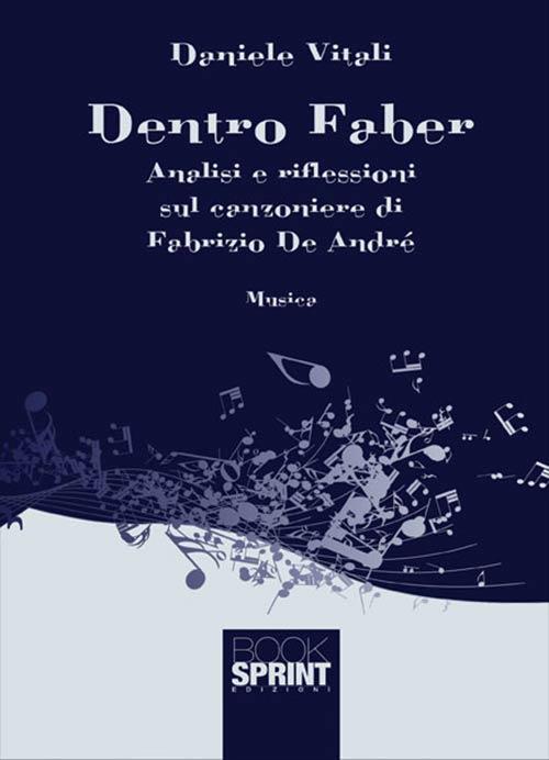 Dentro Faber. Analisi e riflessioni sul canzoniere di Fabrizio De André. Daniele Vitali.