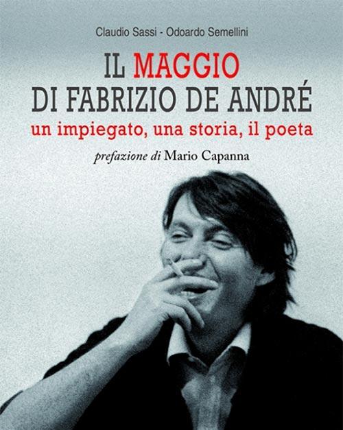 Il maggio di Fabrizio De André. Un impiegato, una storia, il poeta. Odoardo Semellini e Claudio Sassi.