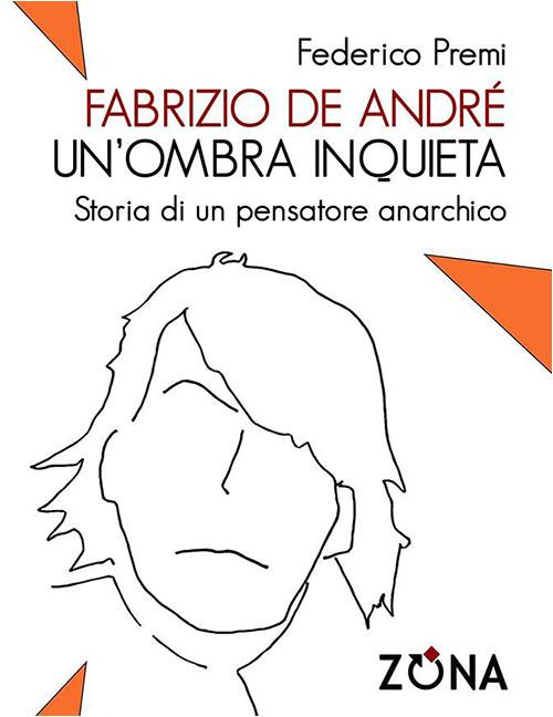 Fabrizio De André, un'ombra inquieta. Storia di un pensatore anarchico. Federico Premi.