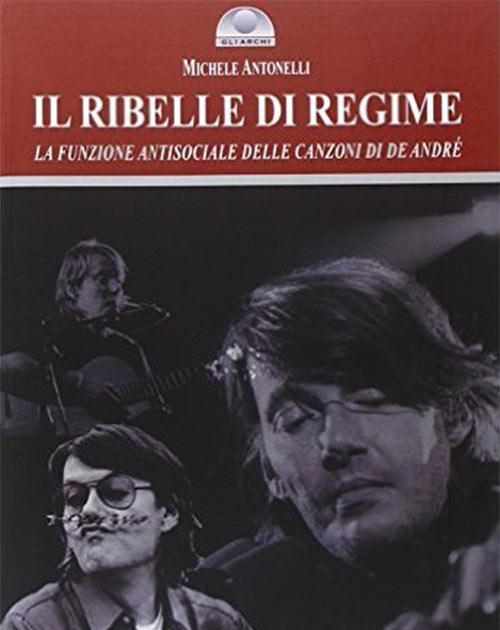 Il ribelle di regime. La funzione antisociale delle canzoni di De André. Michele Antonelli.