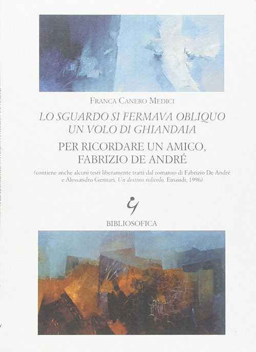 Lo sguardo si fermava obliquo un volo di ghiandaia. Per ricordare un amico, Fabrizio De André. Franca Canero Medici.