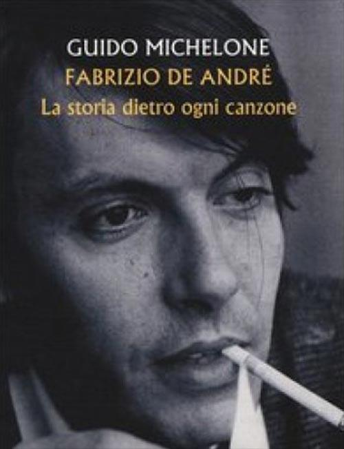 Fabrizio De André. La storia dietro ogni canzone. Guido Micheloni.