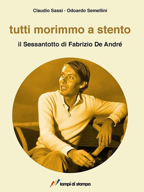 Tutti morimmo a stento. Il Sessantotto di Fabrizio De André. Claudio Sassi e Odoardo Semellini.